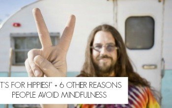 """It's for Hippies!"" + 6 Other Reasons People Avoid Mindfulness"