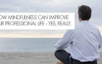 How Mindfulness Can Improve Your Professional Life – Yes, Really