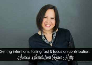 Fail Fast, Take Action, Set Intentions: How to Be a Successful Entrepreneur with Renee Metty
